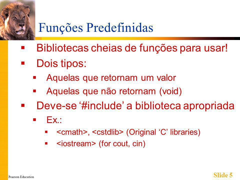 Pearson Education Slide 5 Funções Predefinidas Bibliotecas cheias de funções para usar.