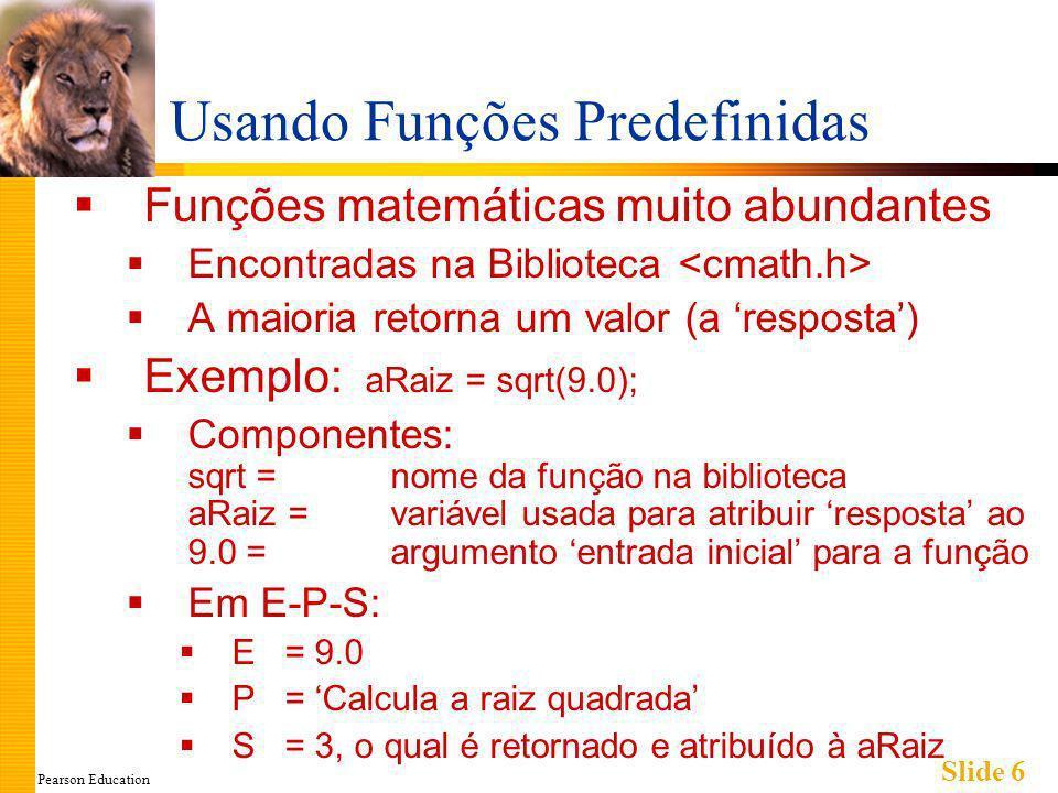 Pearson Education Slide 6 Usando Funções Predefinidas Funções matemáticas muito abundantes Encontradas na Biblioteca A maioria retorna um valor (a resposta) Exemplo: aRaiz = sqrt(9.0); Componentes: sqrt = nome da função na biblioteca aRaiz = variável usada para atribuir resposta ao 9.0 = argumento entrada inicial para a função Em E-P-S: E = 9.0 P = Calcula a raiz quadrada S = 3, o qual é retornado e atribuído à aRaiz