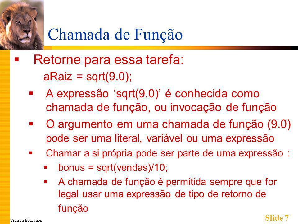 Pearson Education Slide 7 Chamada de Função Retorne para essa tarefa: aRaiz = sqrt(9.0); A expressão sqrt(9.0) é conhecida como chamada de função, ou invocação de função O argumento em uma chamada de função (9.0) pode ser uma literal, variável ou uma expressão Chamar a si própria pode ser parte de uma expressão : bonus = sqrt(vendas)/10; A chamada de função é permitida sempre que for legal usar uma expressão de tipo de retorno de função