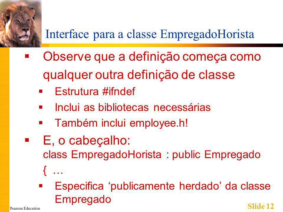 Pearson Education Slide 12 Interface para a classe EmpregadoHorista Observe que a definição começa como qualquer outra definição de classe Estrutura #ifndef Inclui as bibliotecas necessárias Também inclui employee.h.