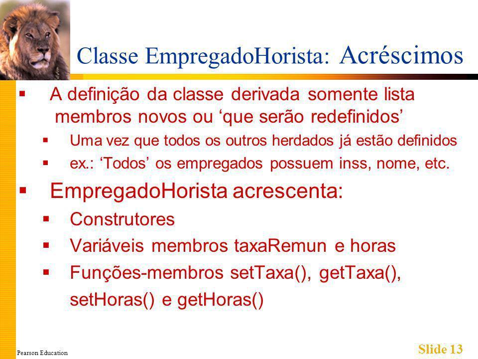 Pearson Education Slide 13 Classe EmpregadoHorista: Acréscimos A definição da classe derivada somente lista membros novos ou que serão redefinidos Uma vez que todos os outros herdados já estão definidos ex.: Todos os empregados possuem inss, nome, etc.