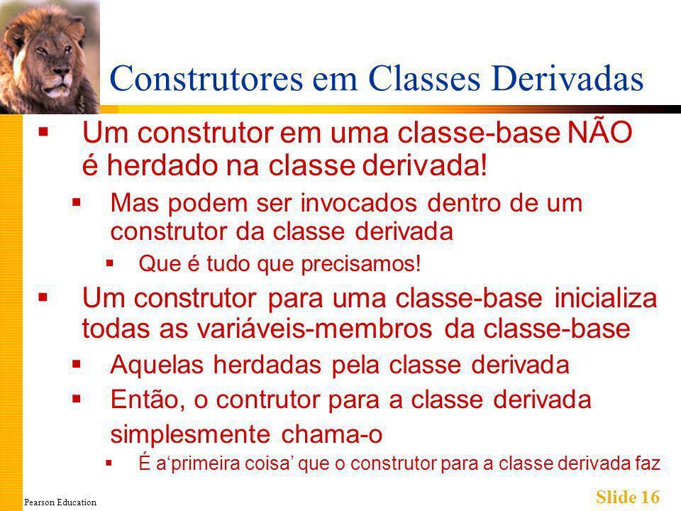 Pearson Education Slide 16 Construtores em Classes Derivadas Um construtor em uma classe-base NÃO é herdado na classe derivada.