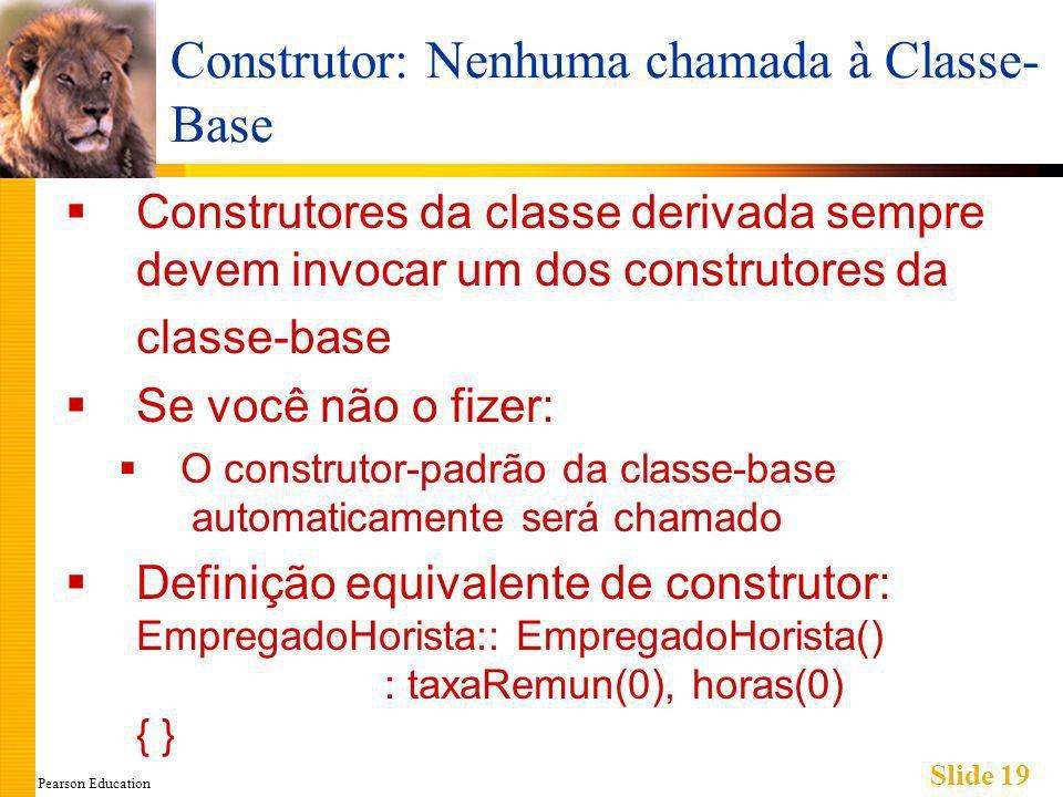 Pearson Education Slide 19 Construtor: Nenhuma chamada à Classe- Base Construtores da classe derivada sempre devem invocar um dos construtores da classe-base Se você não o fizer: O construtor-padrão da classe-base automaticamente será chamado Definição equivalente de construtor: EmpregadoHorista:: EmpregadoHorista() : taxaRemun(0), horas(0) { }