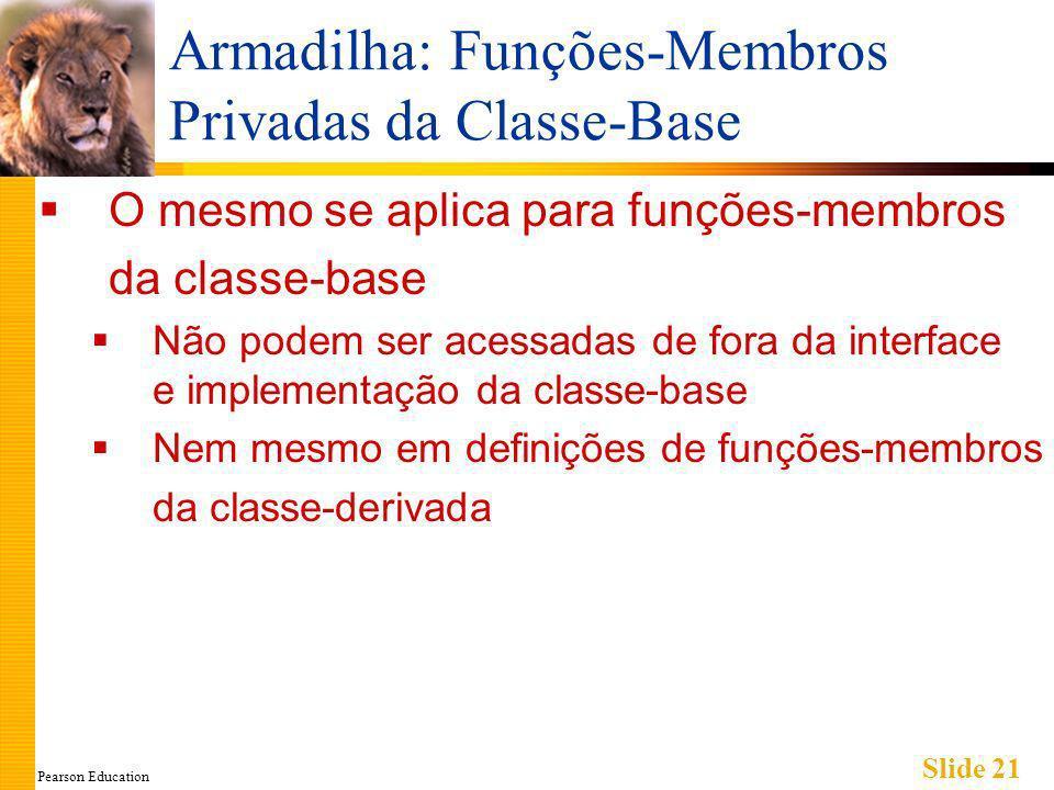 Pearson Education Slide 21 Armadilha: Funções-Membros Privadas da Classe-Base O mesmo se aplica para funções-membros da classe-base Não podem ser acessadas de fora da interface e implementação da classe-base Nem mesmo em definições de funções-membros da classe-derivada
