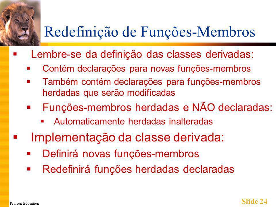 Pearson Education Slide 24 Redefinição de Funções-Membros Lembre-se da definição das classes derivadas: Contém declarações para novas funções-membros Também contém declarações para funções-membros herdadas que serão modificadas Funções-membros herdadas e NÃO declaradas: Automaticamente herdadas inalteradas Implementação da classe derivada: Definirá novas funções-membros Redefinirá funções herdadas declaradas