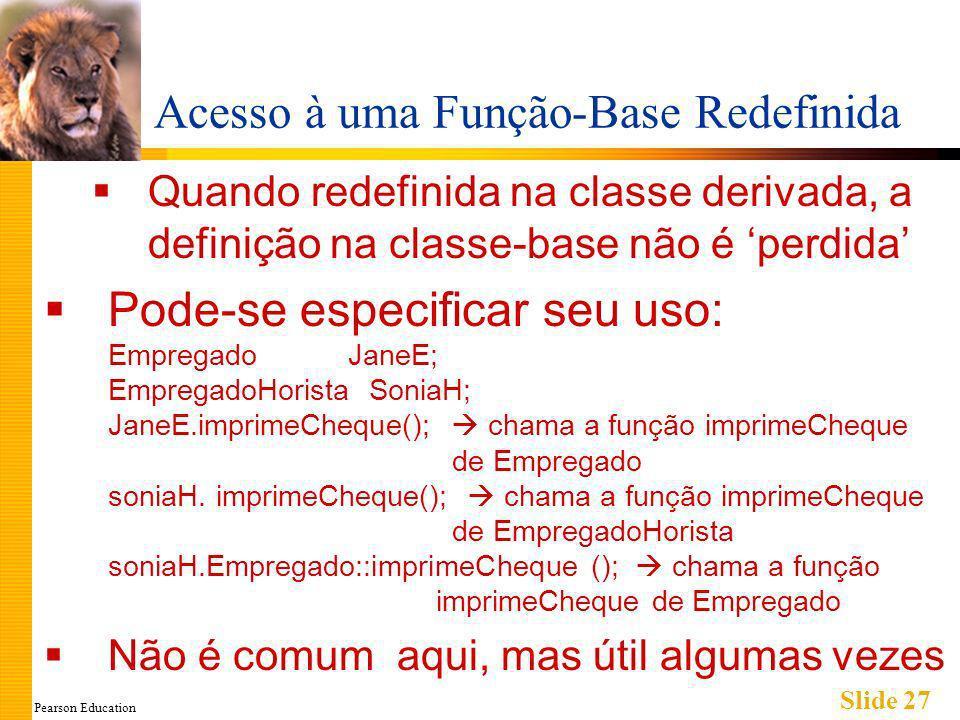 Pearson Education Slide 27 Acesso à uma Função-Base Redefinida Quando redefinida na classe derivada, a definição na classe-base não é perdida Pode-se especificar seu uso: Empregado JaneE; EmpregadoHorista SoniaH; JaneE.imprimeCheque(); chama a função imprimeCheque de Empregado soniaH.