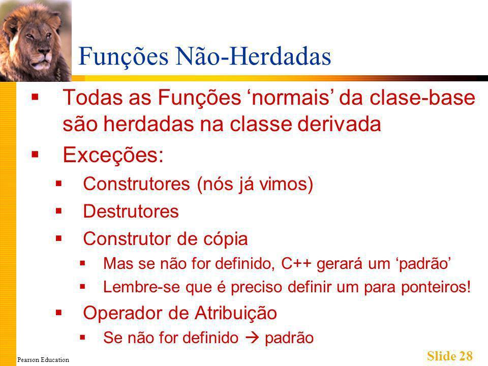 Pearson Education Slide 28 Funções Não-Herdadas Todas as Funções normais da clase-base são herdadas na classe derivada Exceções: Construtores (nós já vimos) Destrutores Construtor de cópia Mas se não for definido, C++ gerará um padrão Lembre-se que é preciso definir um para ponteiros.