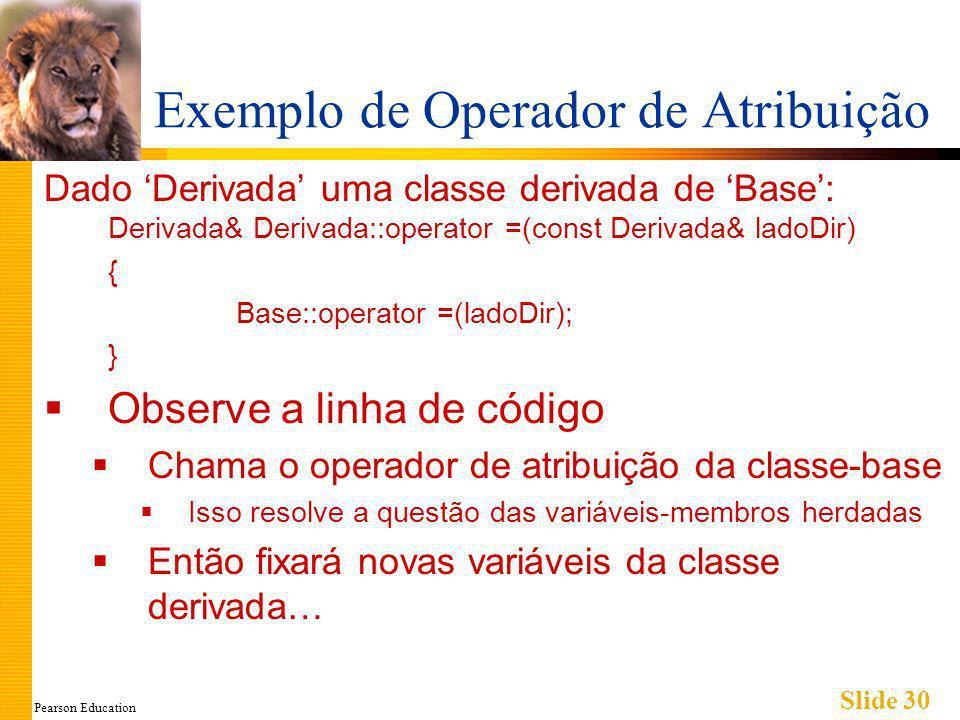 Pearson Education Slide 30 Exemplo de Operador de Atribuição Dado Derivada uma classe derivada de Base: Derivada& Derivada::operator =(const Derivada& ladoDir) { Base::operator =(ladoDir); } Observe a linha de código Chama o operador de atribuição da classe-base Isso resolve a questão das variáveis-membros herdadas Então fixará novas variáveis da classe derivada…