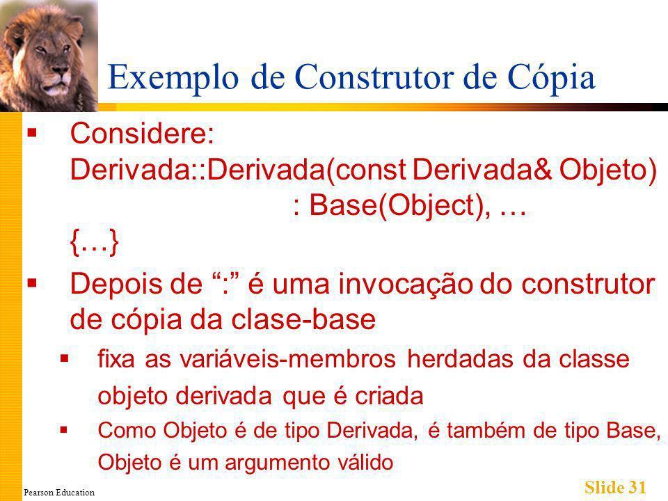 Pearson Education Slide 31 Exemplo de Construtor de Cópia Considere: Derivada::Derivada(const Derivada& Objeto) : Base(Object), … {…} Depois de : é uma invocação do construtor de cópia da clase-base fixa as variáveis-membros herdadas da classe objeto derivada que é criada Como Objeto é de tipo Derivada, é também de tipo Base, Objeto é um argumento válido