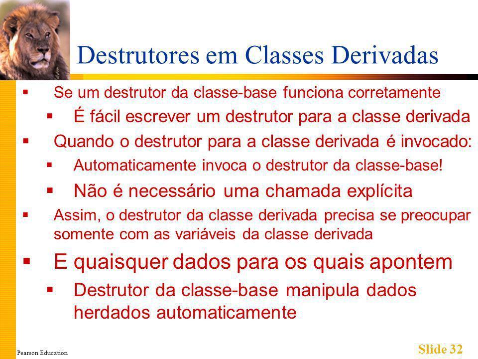 Pearson Education Slide 32 Destrutores em Classes Derivadas Se um destrutor da classe-base funciona corretamente É fácil escrever um destrutor para a classe derivada Quando o destrutor para a classe derivada é invocado: Automaticamente invoca o destrutor da classe-base.