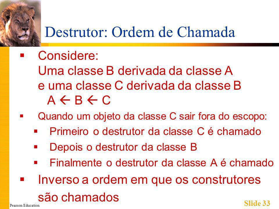Pearson Education Slide 33 Destrutor: Ordem de Chamada Considere: Uma classe B derivada da classe A e uma classe C derivada da classe B A B C Quando um objeto da classe C sair fora do escopo: Primeiro o destrutor da classe C é chamado Depois o destrutor da classe B Finalmente o destrutor da classe A é chamado Inverso a ordem em que os construtores são chamados