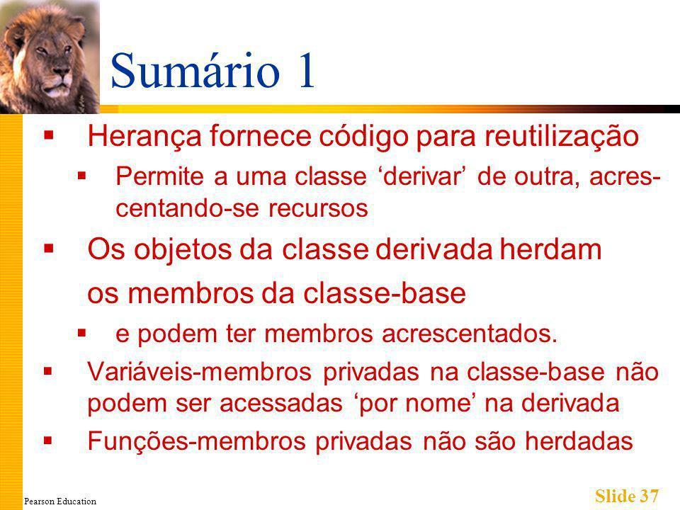 Pearson Education Slide 37 Sumário 1 Herança fornece código para reutilização Permite a uma classe derivar de outra, acres- centando-se recursos Os objetos da classe derivada herdam os membros da classe-base e podem ter membros acrescentados.