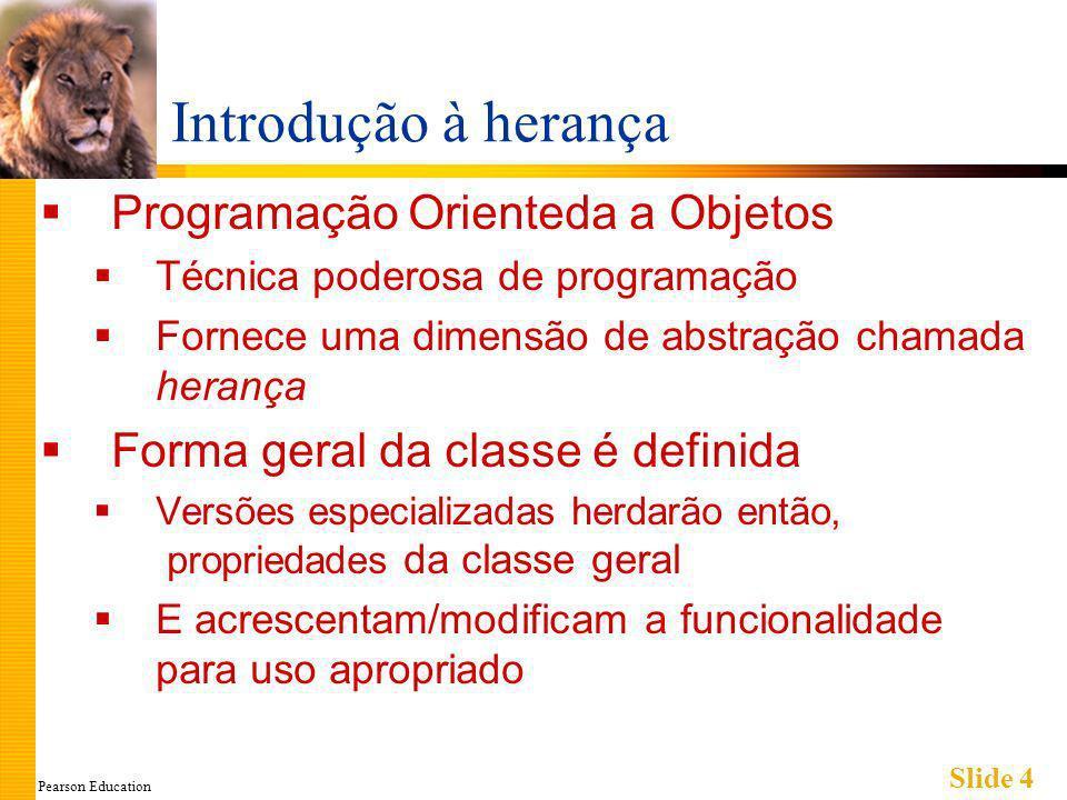 Pearson Education Slide 5 Fundamentos de Herança Novas classes herdadas de outras classes Classe-base Classe geral da qual outras derivam Classe derivada Classe nova Automaticamente possui da classe geral: Variáveis-membros Funções-membros Pode-se então acrescentar funções-membros e variáveis