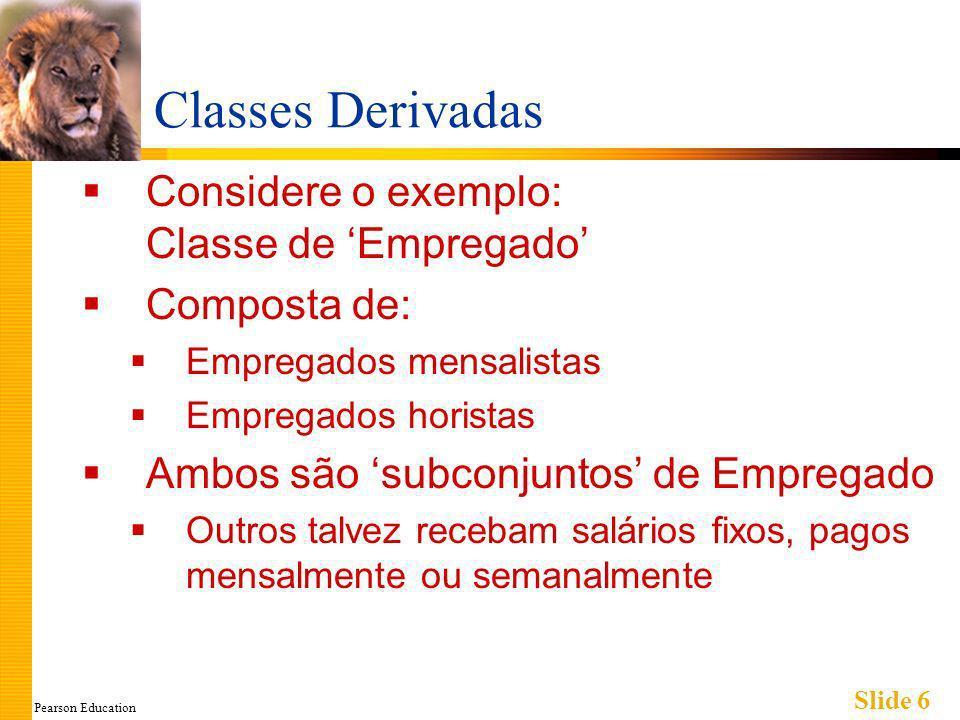 Pearson Education Slide 17 Exemplo de Construtor para Classe Derivada Considere a sintaxe de construtor para a classe EmpregadoHorista EmpregadoHorista::EmpregadoHorista(string oNome, string oNumero, double aTaxaRemun, double asHoras) : Empregado(oNome, oNumero), taxaRemun(aTaxaRemun), horas(asHoras) { //propositadamente vazio } O trecho depois de : é a seção de inicialização Inclui a invocação do construtor de Empregado