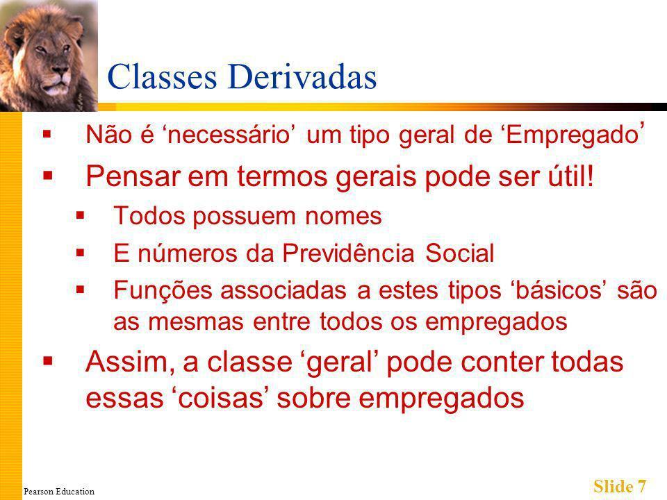 Pearson Education Slide 18 Outro Construtor para EmpregadoHorista Um segundo construtor: EmpregadoHorista::EmpregadoHorista( ) : Empregado( ), taxaRemun(0), horas(0) { //propositadamente vazio } A versão-padrão do construtor da classe- base é chamada (Sem argumentos) Sempre deve-se incluir uma chamada a um dos construtores da classe-base