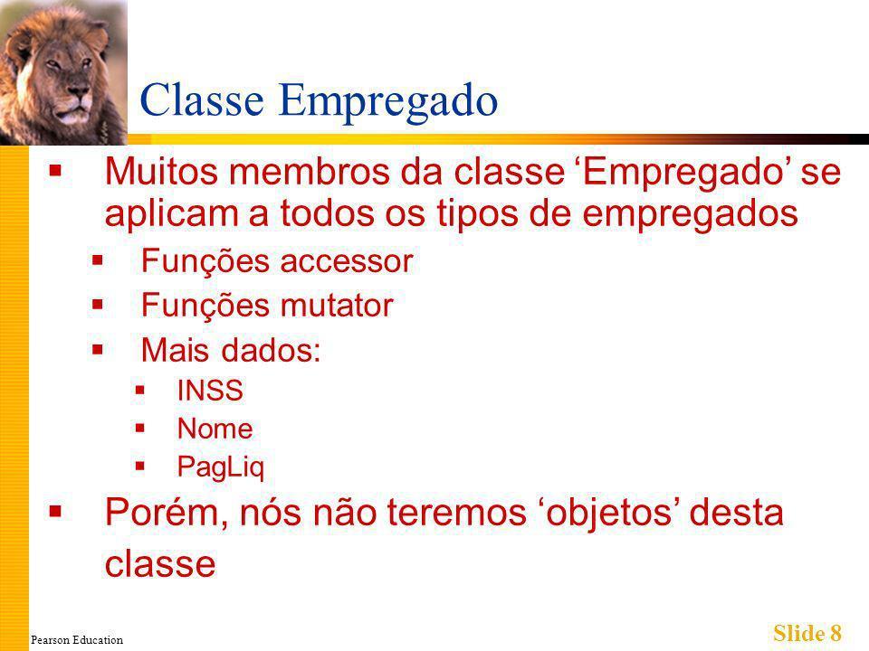 Pearson Education Slide 8 Classe Empregado Muitos membros da classe Empregado se aplicam a todos os tipos de empregados Funções accessor Funções mutator Mais dados: INSS Nome PagLiq Porém, nós não teremos objetos desta classe