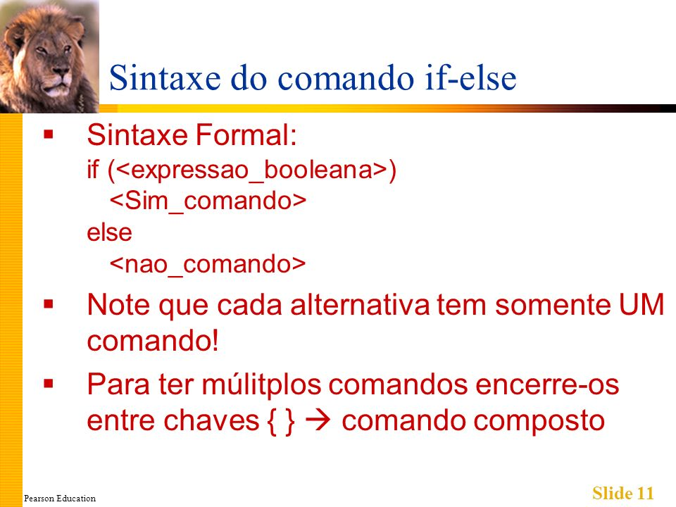 Pearson Education Slide 11 Sintaxe do comando if-else Sintaxe Formal: if ( ) else Note que cada alternativa tem somente UM comando! Para ter múlitplos
