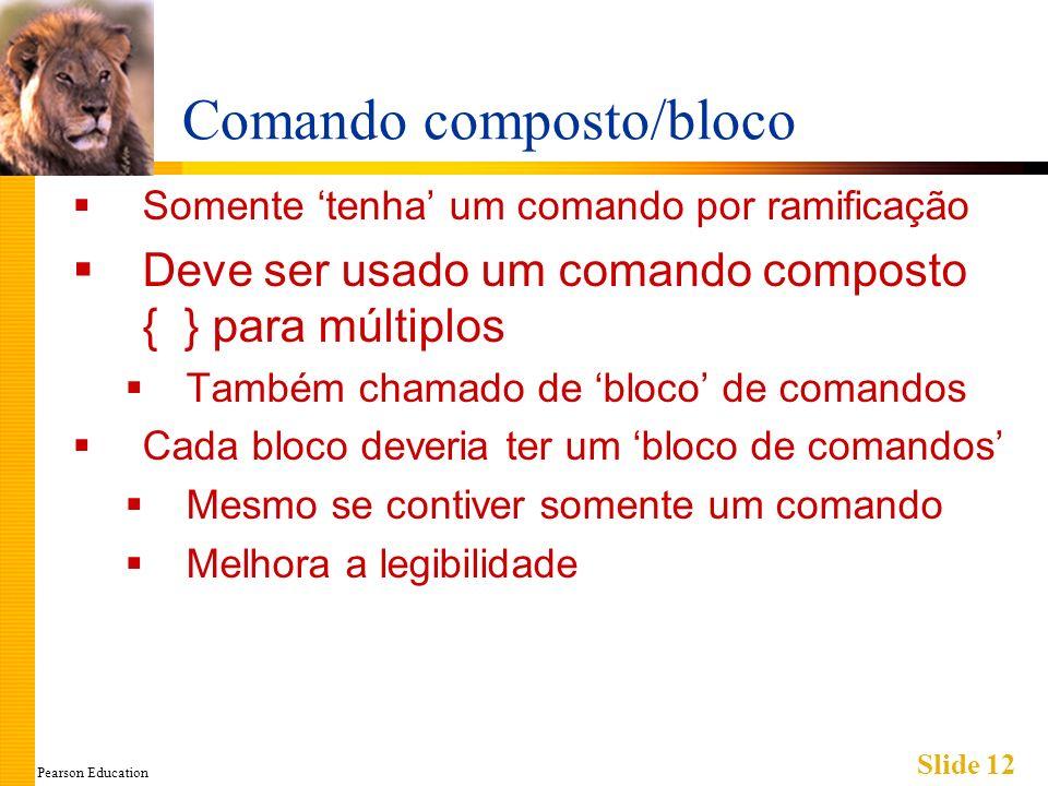 Pearson Education Slide 12 Comando composto/bloco Somente tenha um comando por ramificação Deve ser usado um comando composto { } para múltiplos Também chamado de bloco de comandos Cada bloco deveria ter um bloco de comandos Mesmo se contiver somente um comando Melhora a legibilidade