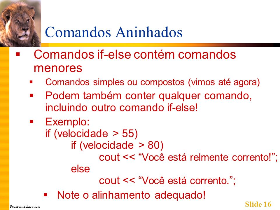 Pearson Education Slide 16 Comandos Aninhados Comandos if-else contém comandos menores Comandos simples ou compostos (vimos até agora) Podem também conter qualquer comando, incluindo outro comando if-else.