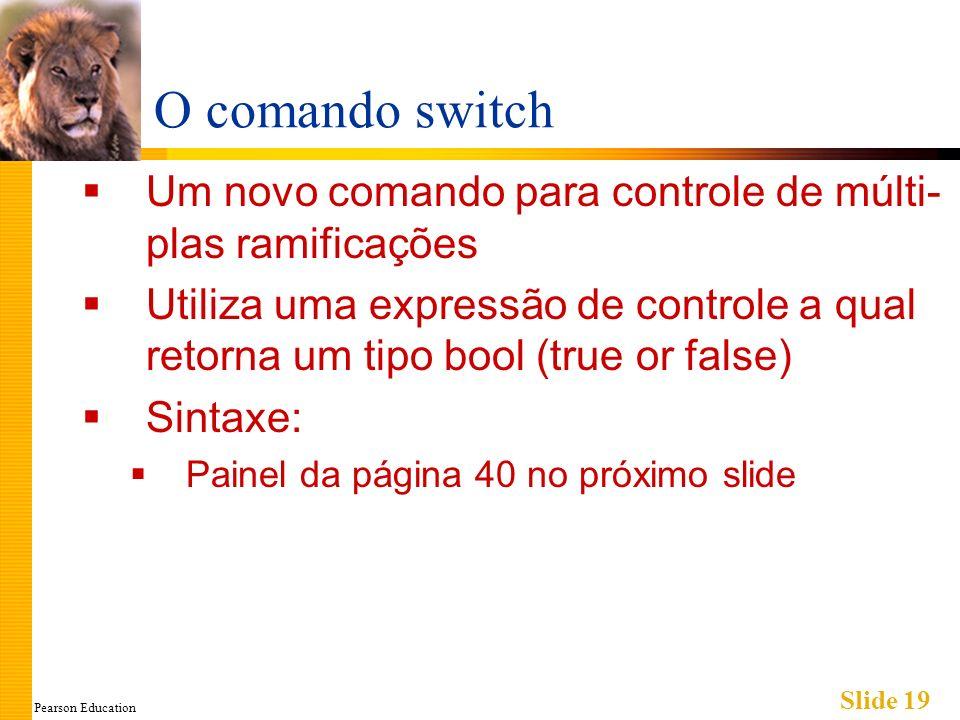 Pearson Education Slide 19 O comando switch Um novo comando para controle de múlti- plas ramificações Utiliza uma expressão de controle a qual retorna um tipo bool (true or false) Sintaxe: Painel da página 40 no próximo slide