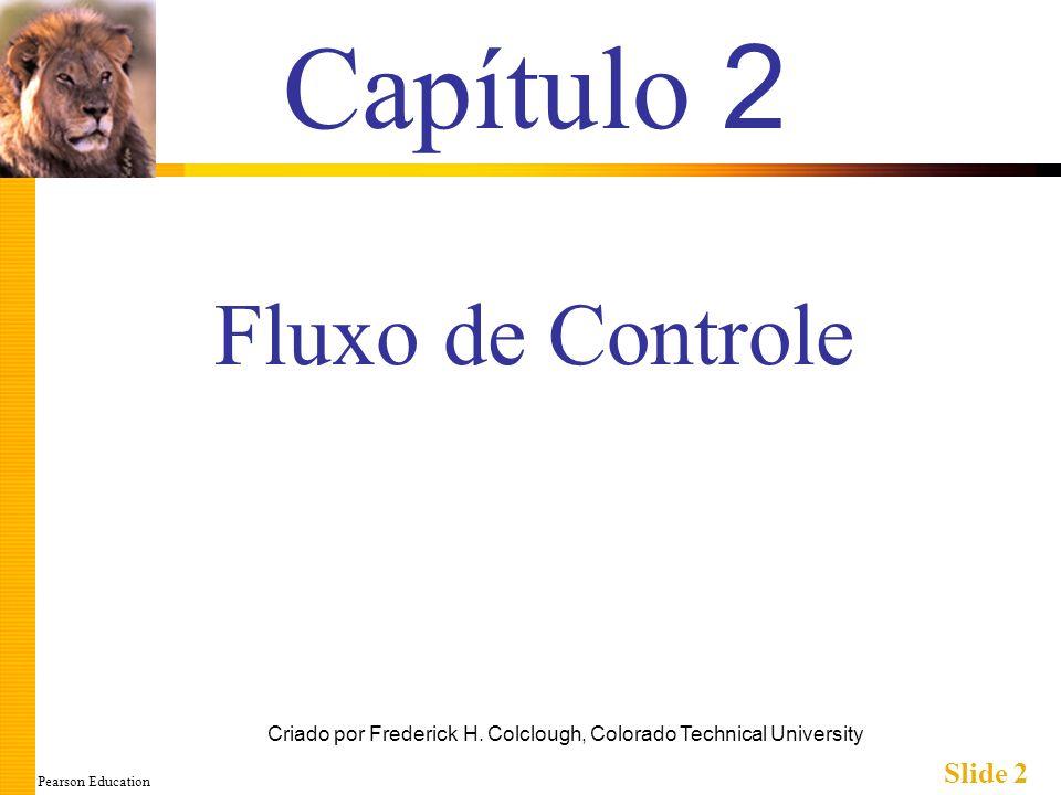 Pearson Education Slide 13 Comando composto em Ação Note o alinhamento neste exemplo: if (meusPontos > seusPontos) { cout << Eu ganhei!\n; aposta = aposta + 100; } else { cout << Queria que esses pontos fossem de golfe.\n; aposta = 0; }