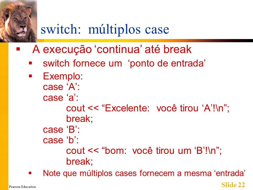 Pearson Education Slide 22 switch: múltiplos case A execução continua até break switch fornece um ponto de entrada Exemplo: case A: case a: cout << Excelente: você tirou A!\n; break; case B: case b: cout << bom: você tirou um B!\n; break; Note que múltiplos cases fornecem a mesma entrada