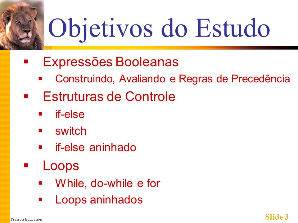 Pearson Education Slide 3 Objetivos do Estudo Expressões Booleanas Construindo, Avaliando e Regras de Precedência Estruturas de Controle if-else switch if-else aninhado Loops While, do-while e for Loops aninhados