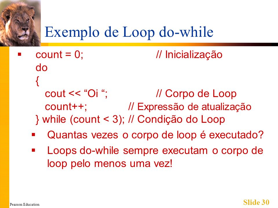 Pearson Education Slide 30 Exemplo de Loop do-while count = 0;// Inicialização do { cout << Oi ;// Corpo de Loop count++;// Expressão de atualização } while (count < 3);// Condição do Loop Quantas vezes o corpo de loop é executado.