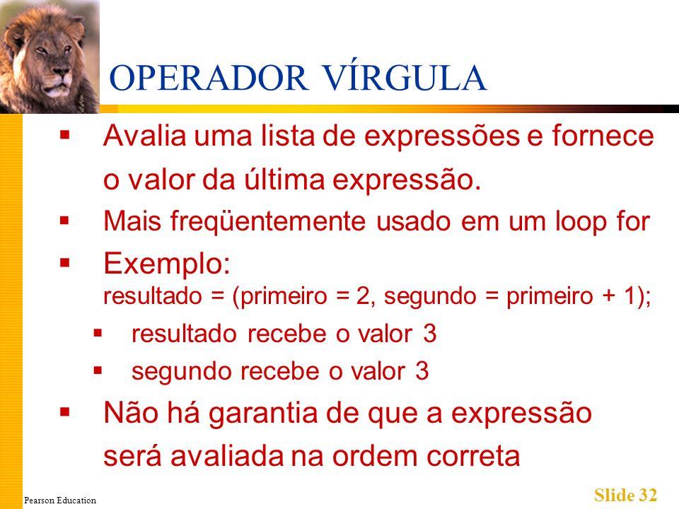 Pearson Education Slide 32 OPERADOR VÍRGULA Avalia uma lista de expressões e fornece o valor da última expressão.