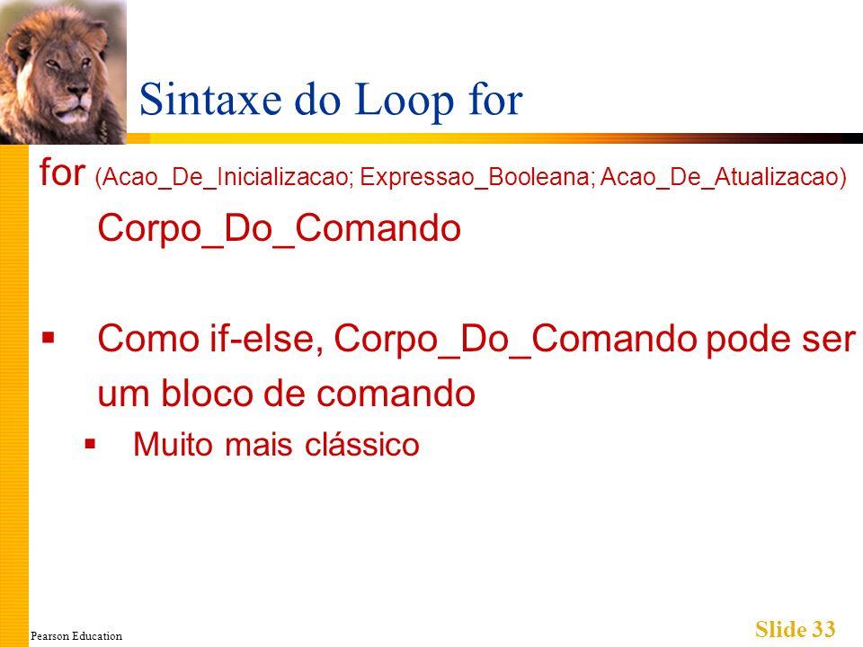 Pearson Education Slide 33 Sintaxe do Loop for for (Acao_De_Inicializacao; Expressao_Booleana; Acao_De_Atualizacao) Corpo_Do_Comando Como if-else, Corpo_Do_Comando pode ser um bloco de comando Muito mais clássico