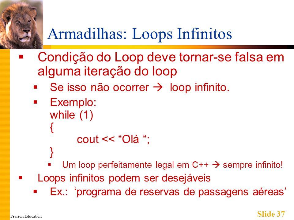 Pearson Education Slide 37 Armadilhas: Loops Infinitos Condição do Loop deve tornar-se falsa em alguma iteração do loop Se isso não ocorrer loop infinito.