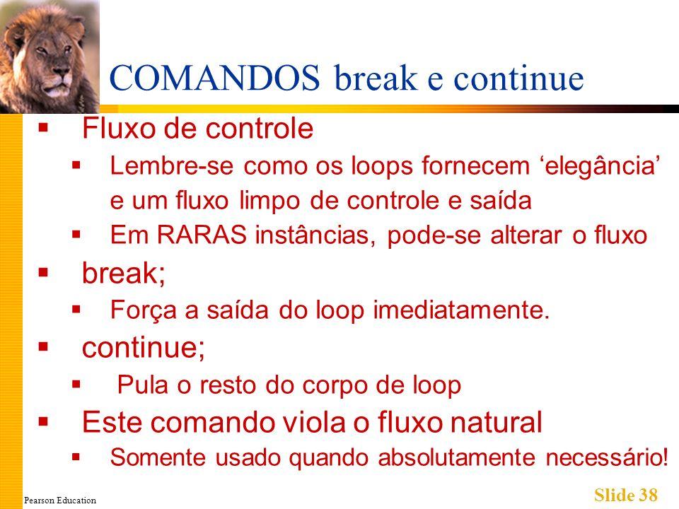 Pearson Education Slide 38 COMANDOS break e continue Fluxo de controle Lembre-se como os loops fornecem elegância e um fluxo limpo de controle e saída Em RARAS instâncias, pode-se alterar o fluxo break; Força a saída do loop imediatamente.