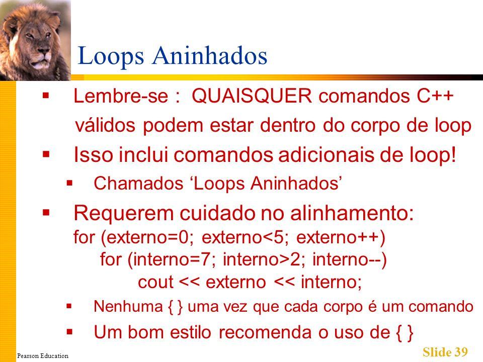 Pearson Education Slide 39 Loops Aninhados Lembre-se : QUAISQUER comandos C++ válidos podem estar dentro do corpo de loop Isso inclui comandos adicionais de loop.