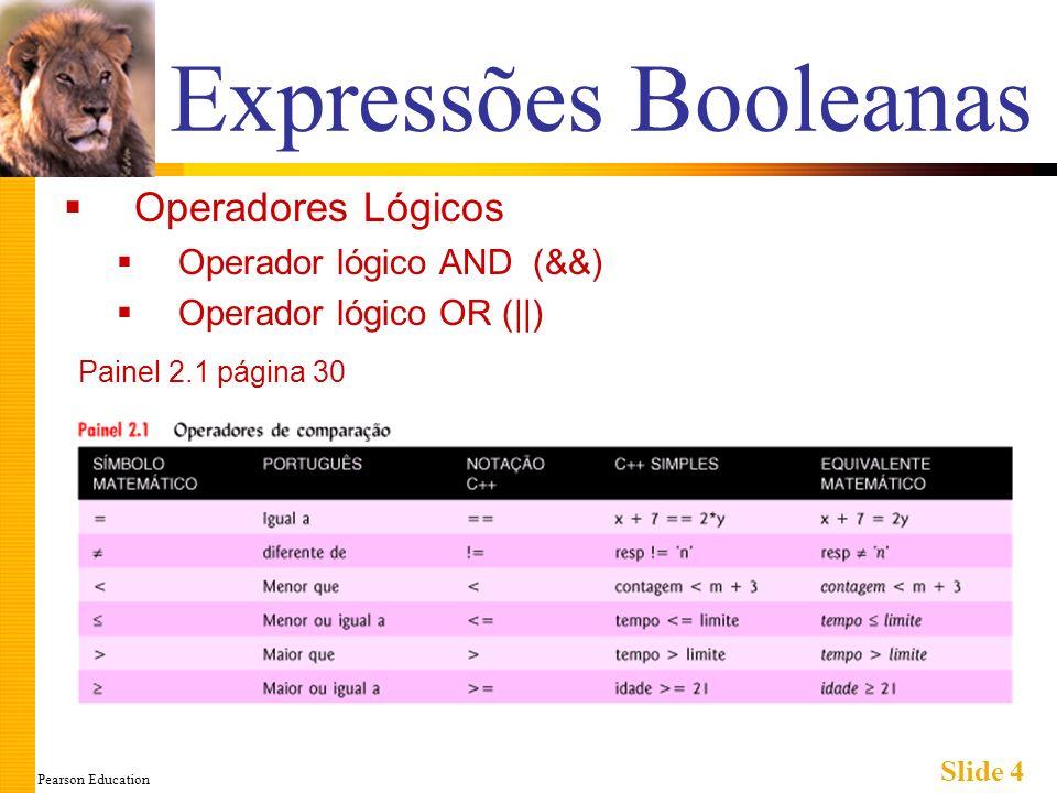 Pearson Education Slide 4 Expressões Booleanas Operadores Lógicos Operador lógico AND (&&) Operador lógico OR (||) Painel 2.1 página 30