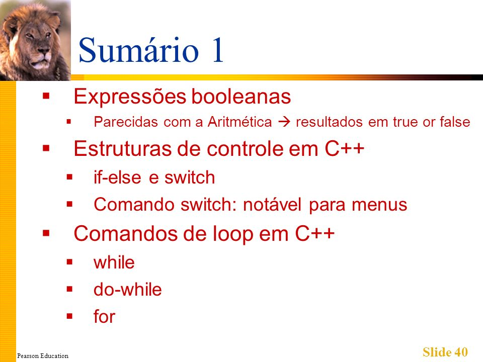 Pearson Education Slide 40 Sumário 1 Expressões booleanas Parecidas com a Aritmética resultados em true or false Estruturas de controle em C++ if-else e switch Comando switch: notável para menus Comandos de loop em C++ while do-while for