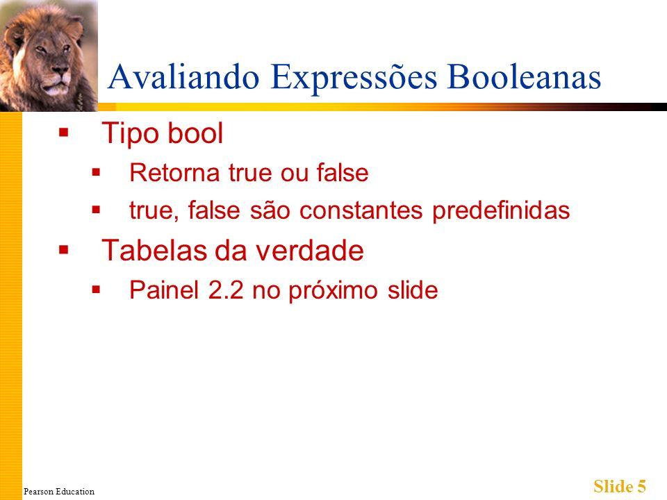 Pearson Education Slide 5 Avaliando Expressões Booleanas Tipo bool Retorna true ou false true, false são constantes predefinidas Tabelas da verdade Painel 2.2 no próximo slide