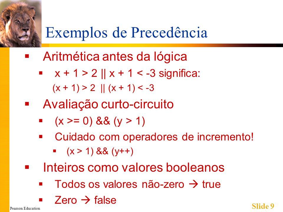 Pearson Education Slide 9 Exemplos de Precedência Aritmética antes da lógica x + 1 > 2 || x + 1 < -3 significa: (x + 1) > 2 || (x + 1) < -3 Avaliação curto-circuito (x >= 0) && (y > 1) Cuidado com operadores de incremento.