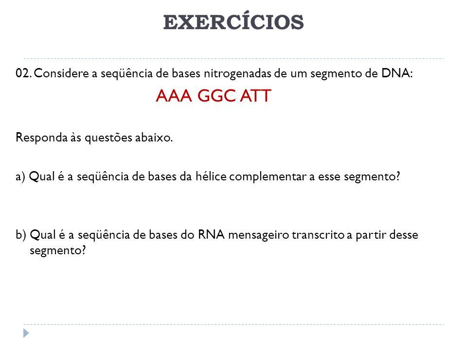 EXERCÍCIOS 02. Considere a seqüência de bases nitrogenadas de um segmento de DNA: AAA GGC ATT Responda às questões abaixo. a) Qual é a seqüência de ba