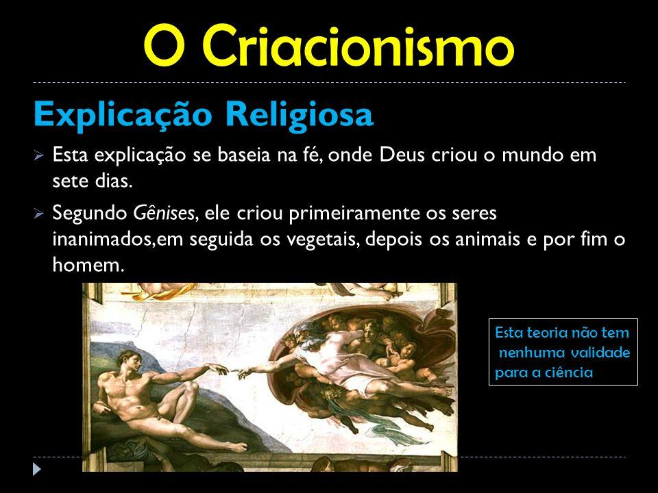 O Criacionismo Explicação Religiosa Esta explicação se baseia na fé, onde Deus criou o mundo em sete dias. Segundo Gênises, ele criou primeiramente os