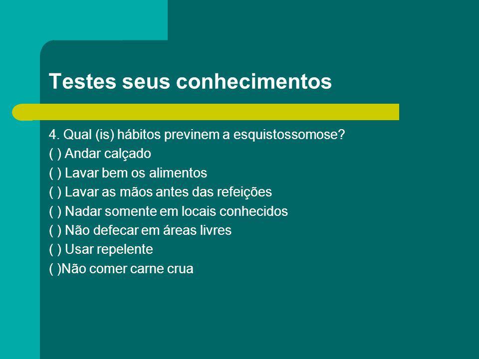 Testes seus conhecimentos 4. Qual (is) hábitos previnem a esquistossomose? ( ) Andar calçado ( ) Lavar bem os alimentos ( ) Lavar as mãos antes das re