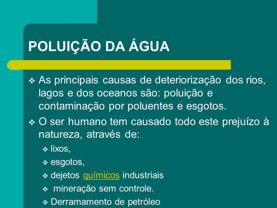 POLUIÇÃO DA ÁGUA As principais causas de deteriorização dos rios, lagos e dos oceanos são: poluição e contaminação por poluentes e esgotos. O ser huma