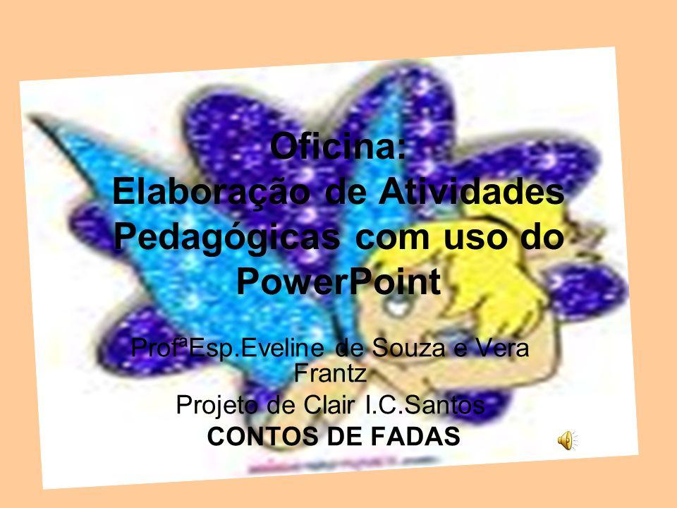 Oficina: Elaboração de Atividades Pedagógicas com uso do PowerPoint ProfªEsp.Eveline de Souza e Vera Frantz Projeto de Clair I.C.Santos CONTOS DE FADA