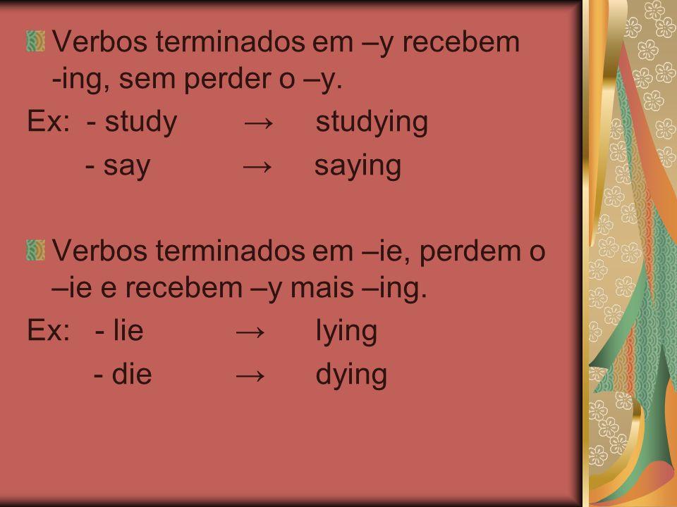 Verbos terminados em –y recebem -ing, sem perder o –y. Ex: - study studying - say saying Verbos terminados em –ie, perdem o –ie e recebem –y mais –ing