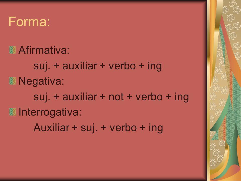Forma: Afirmativa: suj. + auxiliar + verbo + ing Negativa: suj. + auxiliar + not + verbo + ing Interrogativa: Auxiliar + suj. + verbo + ing