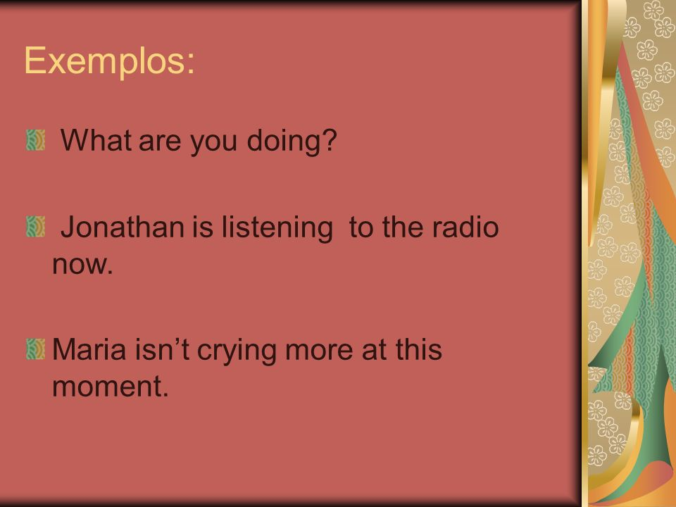 Exemplos: What are you doing? Jonathan is listening to the radio now. Maria isnt crying more at this moment.