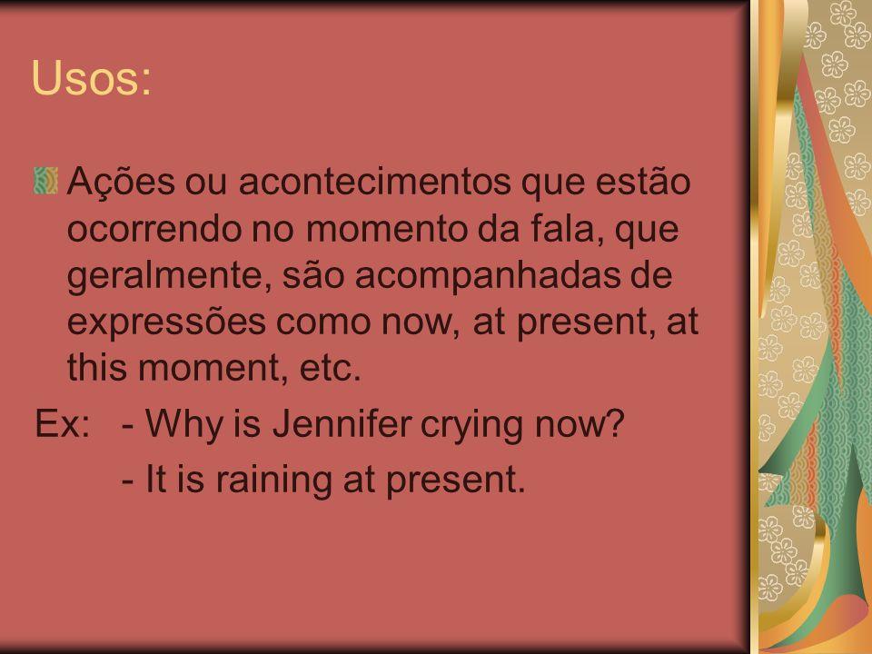 Usos: Ações ou acontecimentos que estão ocorrendo no momento da fala, que geralmente, são acompanhadas de expressões como now, at present, at this mom