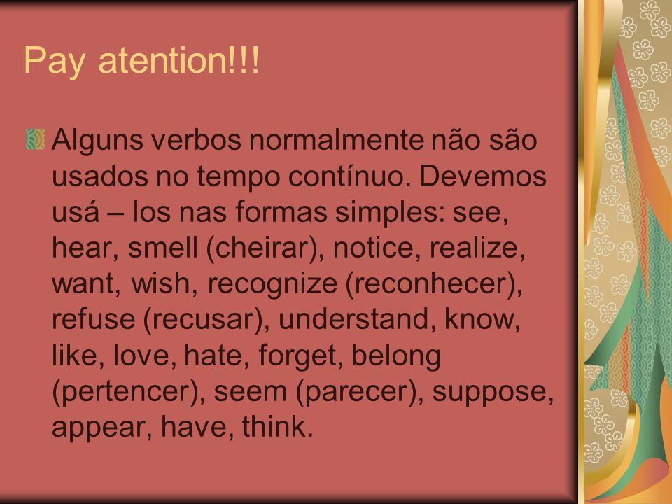 Pay atention!!! Alguns verbos normalmente não são usados no tempo contínuo. Devemos usá – los nas formas simples: see, hear, smell (cheirar), notice,