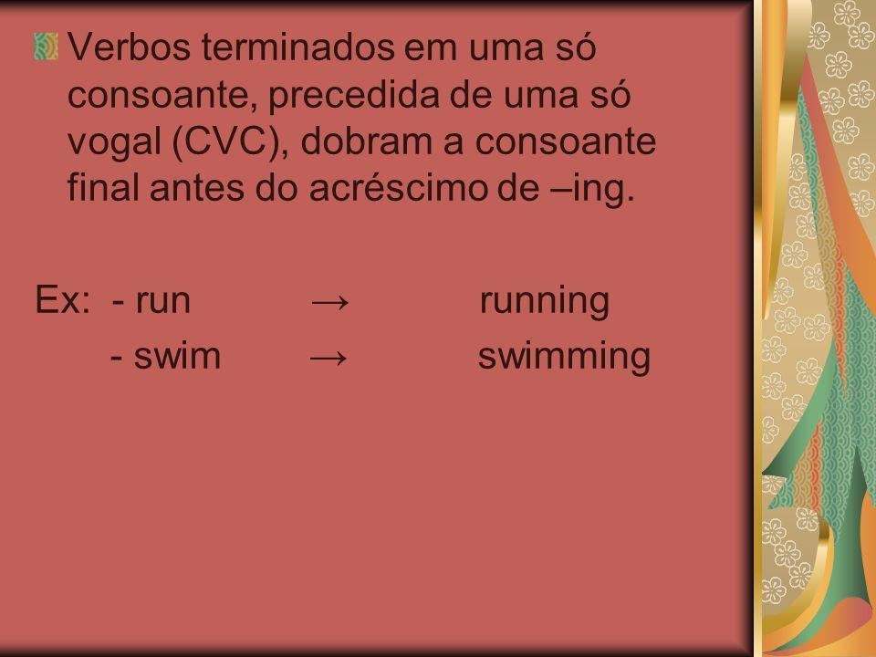 Verbos terminados em uma só consoante, precedida de uma só vogal (CVC), dobram a consoante final antes do acréscimo de –ing. Ex: - run running - swim