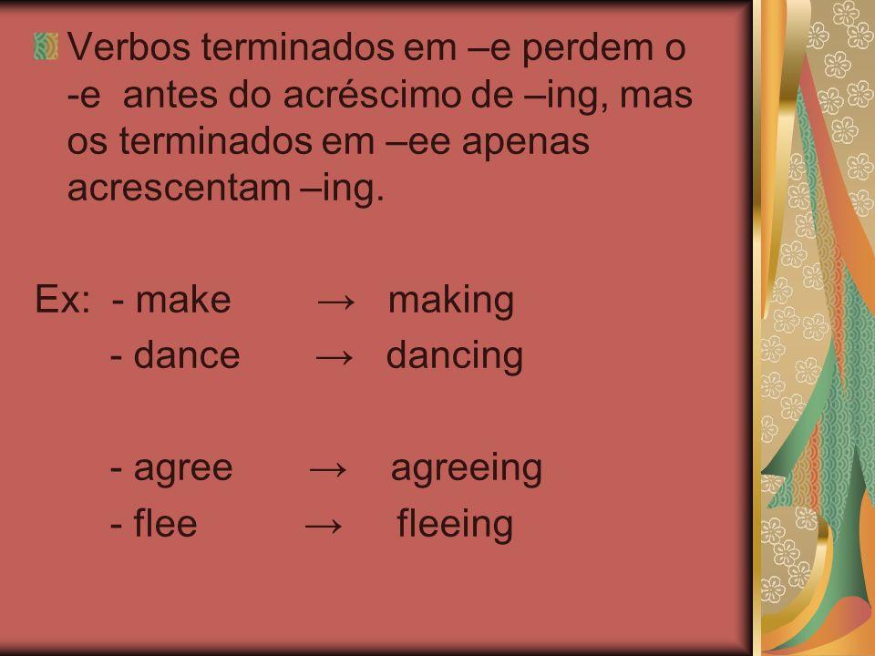 Verbos terminados em –e perdem o -e antes do acréscimo de –ing, mas os terminados em –ee apenas acrescentam –ing. Ex: - make making - dance dancing -