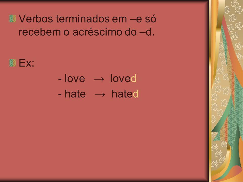 Verbos terminados em –e só recebem o acréscimo do –d. Ex: - love loved - hate hated